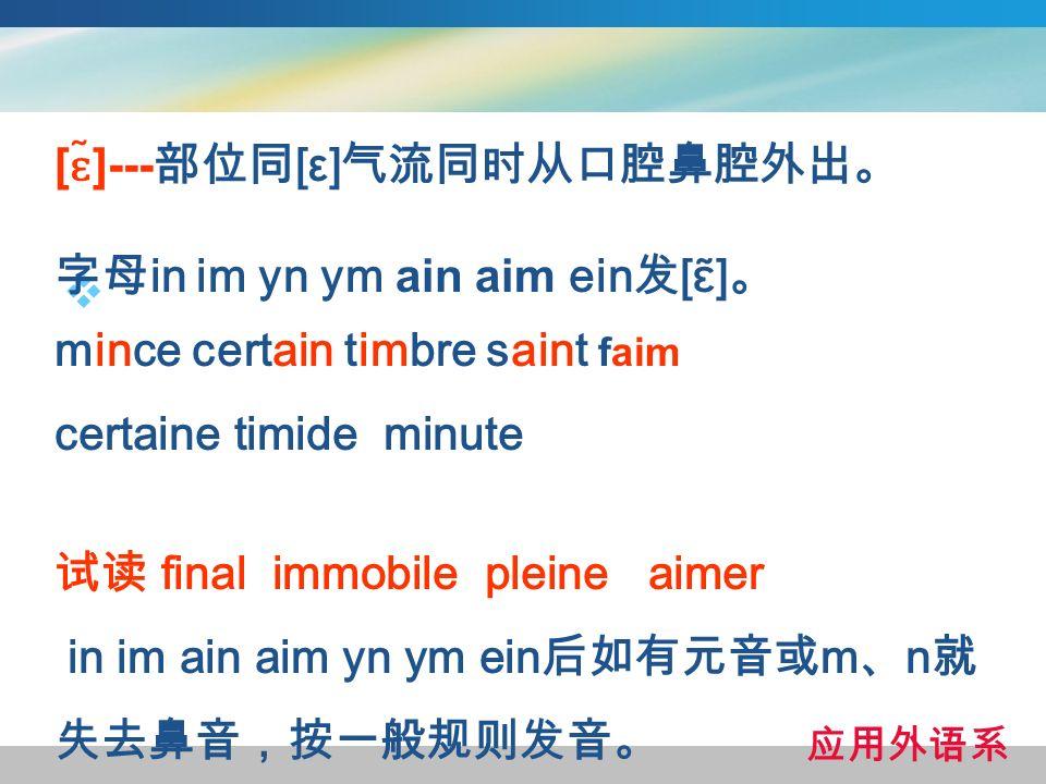 [ɛ̃]---部位同[ε]气流同时从口腔鼻腔外出。 字母in im yn ym ain aim ein发[ɛ̃]。